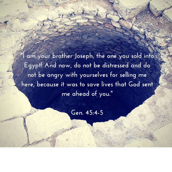 -I am your brother Joseph, the one you sold into Egypt! And now, do not be distressed and do not be angry with yourselves for selling me here, because it was to save lives that God sent me ahead of you.-Gen. 45-4-5